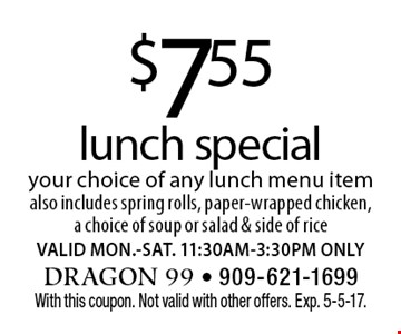 $7.55 lunch special your choice of any lunch menu item also includes spring rolls, paper-wrapped chicken, a choice of soup or salad & side of rice. VALID MON.-SAT. 11:30AM-3:30PM ONLY. With this coupon. Not valid with other offers. Exp. 5-5-17.
