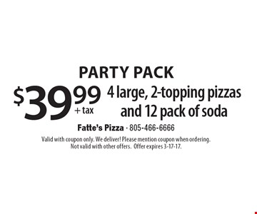 PARTY PACK $39.99 + tax 4 large, 2-topping pizzas and 12 pack of soda. Valid with coupon only. We deliver! Please mention coupon when ordering. Not valid with other offers. Offer expires 3-17-17.