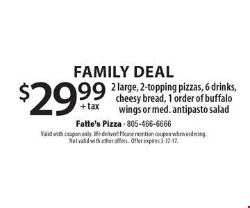 Family Deal $29.99 + tax 2 large, 2-topping pizzas, 6 drinks, cheesy bread, 1 order of buffalo wings or med. antipasto salad. Valid with coupon only. We deliver! Please mention coupon when ordering. Not valid with other offers. Offer expires 3-17-17.