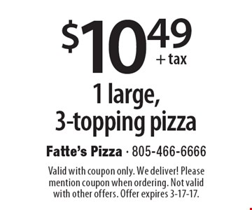 $10.49 + tax 1 large, 3-topping pizza. Valid with coupon only. We deliver! Please mention coupon when ordering. Not valid with other offers. Offer expires 3-17-17.