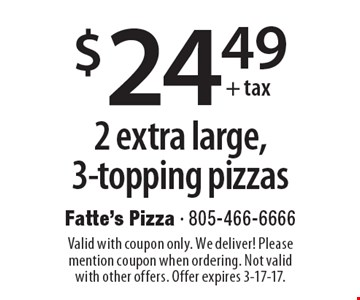 $24.49 + tax 2 extra large, 3-topping pizzas. Valid with coupon only. We deliver! Please mention coupon when ordering. Not valid with other offers. Offer expires 3-17-17.