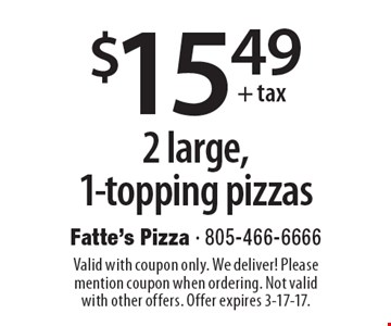 $15.49 + tax 2 large, 1-topping pizzas. Valid with coupon only. We deliver! Please mention coupon when ordering. Not valid with other offers. Offer expires 3-17-17.