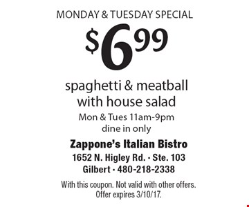 MONDAY & TUESDAY SPECIAL $6.99 spaghetti & meatball with house salad Mon & Tues 11am-9pmdine in only. With this coupon. Not valid with other offers.Offer expires 3/10/17.