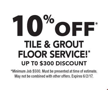 10% Off* tile & grout floor service* up t0 $300 discount. *Minimum Job $500. Must be presented at time of estimate. May not be combined with other offers. Expires 6/2/17.