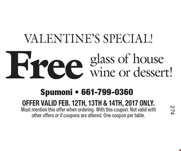 VALENTINE'S SPECIAL! Free glass of house wine or dessert! OFFER VALID FEB. 12TH, 13TH & 14TH, 2017 ONLY. Must mention this offer when ordering. With this coupon. Not valid with other offers or if coupons are altered. One coupon per table.