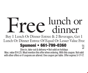 Free lunch or dinner Buy 1 Lunch Or Dinner Entree & 2 Beverages, Get 1 Lunch Or Dinner Entree Of Equal Or Lesser Value Free. Dine in, take-out & delivery - Not valid on holidays. Max. value $14.25. Must mention this offer when ordering. With this coupon. Not valid with other offers or if coupons are altered. One coupon per table. Offer expires 3-17-17.
