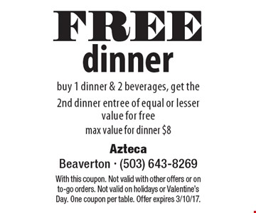 FREE dinner. Buy 1 dinner & 2 beverages, get the 2nd dinner entree of equal or lesser value for free. Max value for dinner $8. With this coupon. Not valid with other offers or on to-go orders. Not valid on holidays or Valentine's Day. One coupon per table. Offer expires 3/10/17.