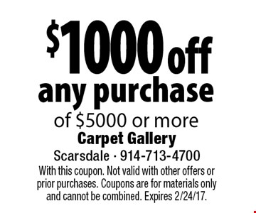 $1000 off any purchase of $5000 or more. With this coupon. Not valid with other offers or prior purchases. Coupons are for materials only and cannot be combined. Expires 2/24/17.