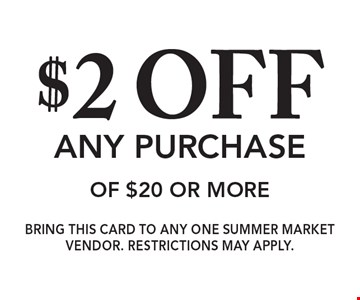$2 off any purchase of $20 or more. Bring this card to any one Summer Market Vendor. Restrictions may apply.