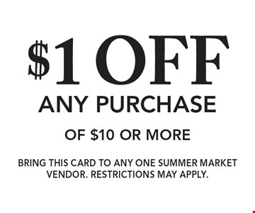 $1 off any purchase of $10 or more. Bring this card to any one Summer Market Vendor. Restrictions may apply.