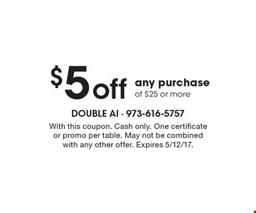 $5 off any purchase of $25 or more. With this coupon. Cash only. One certificate or promo per table. May not be combined with any other offer. Expires 5/12/17.