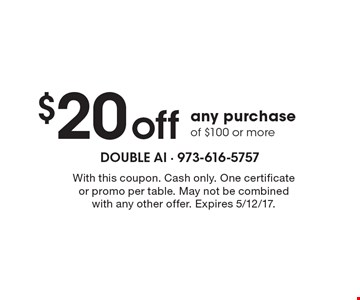 $20 off any purchase of $100 or more. With this coupon. Cash only. One certificate or promo per table. May not be combined with any other offer. Expires 5/12/17.
