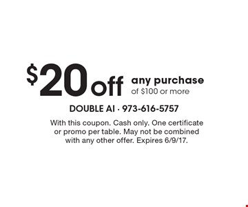 $20 off any purchase of $100 or more. With this coupon. Cash only. One certificate or promo per table. May not be combined with any other offer. Expires 6/9/17.