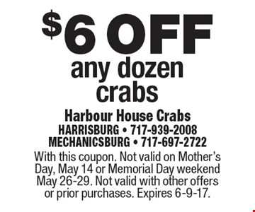 $6 off any dozen crabs. With this coupon. Not valid on Mother's Day, May 14 or Memorial Day weekend May 26-29. Not valid with other offers or prior purchases. Expires 6-9-17.