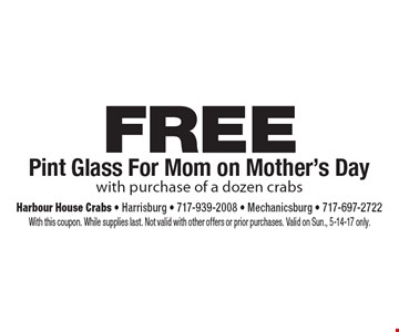 FREE Pint Glass For Mom on Mother's Day with purchase of a dozen crabs. With this coupon. While supplies last. Not valid with other offers or prior purchases. Valid on Sun., 5-14-17 only.