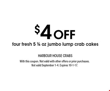 $4 OFF four fresh 5 1/4 oz jumbo lump crab cakes. With this coupon. Not valid with other offers or prior purchases. Not valid September 1-4. Expires 10-1-17.