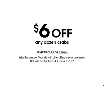 $6 OFF any dozen crabs. With this coupon. Not valid with other offers or prior purchases. Not valid September 1-4. Expires 10-1-17.