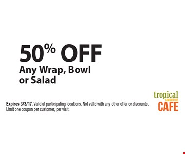50% off Any Wrap, Bowl or Salad. Expires 3/3/17. Valid at participating locations. Not valid with any other offer or discounts. Limit one coupon per customer, per visit.