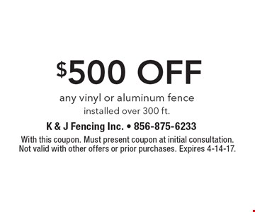$500 off any vinyl or aluminum fence installed over 300 ft. With this coupon. Must present coupon at initial consultation. Not valid with other offers or prior purchases. Expires 4-14-17.