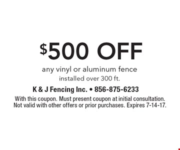 $500 off any vinyl or aluminum fence installed over 300 ft. With this coupon. Must present coupon at initial consultation. Not valid with other offers or prior purchases. Expires 7-14-17.