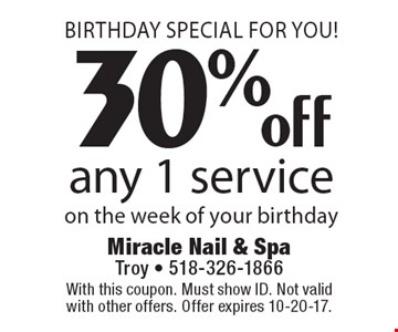 Birthday Special For You! 30% off any 1 service on the week of your birthday. With this coupon. Must show ID. Not valid with other offers. Offer expires 10-20-17.