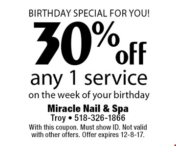 Birthday Special For You! 30% off any 1 service on the week of your birthday. With this coupon. Must show ID. Not valid with other offers. Offer expires 12-8-17.