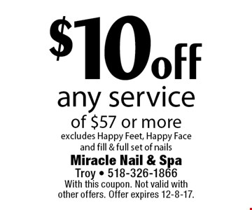 $10 off any service of $57 or more. Excludes Happy Feet, Happy Face and fill & full set of nails. With this coupon. Not valid with other offers. Offer expires 12-8-17.