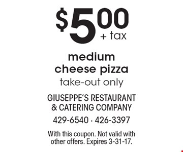 $5.00 + tax medium cheese pizza take-out only. With this coupon. Not valid with other offers. Expires 3-31-17.