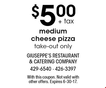 $5.00 + tax medium cheese pizza. Take-out only. With this coupon. Not valid with other offers. Expires 6-30-17.
