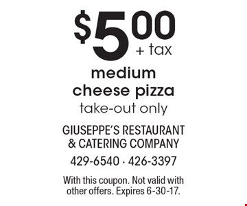 $5.00 + tax medium cheese pizza take-out only. With this coupon. Not valid with other offers. Expires 6-30-17.