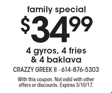 family special $34.99 - 4 gyros, 4 fries & 4 baklava. With this coupon. Not valid with other offers or discounts. Expires 3/10/17.