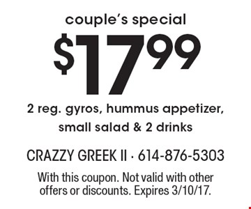 couple's special $17.99 - 2 reg. gyros, hummus appetizer, small salad & 2 drinks. With this coupon. Not valid with other offers or discounts. Expires 3/10/17.