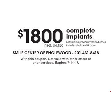 $1800 complete implants REG. $4,150 not valid on previously started cases includes abutment & crown. With this coupon. Not valid with other offers or prior services. Expires 7-14-17.