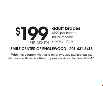 $199 PER MONTH adult braces $199 per month for 24 months (save $1,200). With this coupon. Not valid on previously started cases. Not valid with other offers or prior services. Expires 7-14-17.