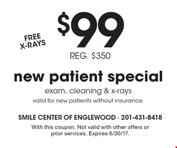 $99 REG. $350 new patient special exam, cleaning & x-rays, valid for new patients without insurance. FREE X-RAYS. With this coupon. Not valid with other offers or prior services. Expires 6/30/17.