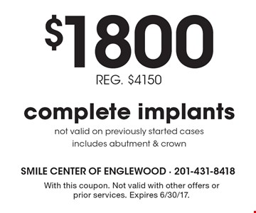 $1800 REG. $4150 complete implants not valid on previously started cases includes abutment & crown. With this coupon. Not valid with other offers or prior services. Expires 6/30/17.