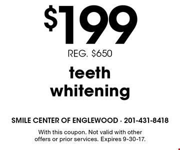 $199 teeth whitening. Reg. $650. With this coupon. Not valid with other offers or prior services. Expires 9-30-17.
