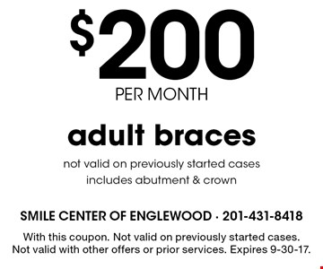 $200 per month adult braces. Not valid on previously started cases, Includes abutment & crown. With this coupon. Not valid on previously started cases. Not valid with other offers or prior services. Expires 9-30-17.