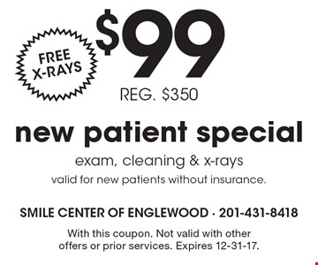 $99 new patient special. Free x-rays. Reg. $350. Exam, cleaning & x-rays valid for new patients without insurance. With this coupon. Not valid with other offers or prior services. Expires 12-31-17.