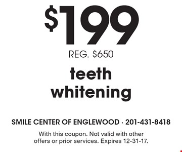 $199 teeth whitening. Reg. $650. With this coupon. Not valid with other offers or prior services. Expires 12-31-17.