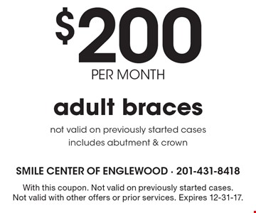 $200 per month adult braces. Not valid on previously started cases includes abutment & crown. With this coupon. Not valid on previously started cases. Not valid with other offers or prior services. Expires 12-31-17.