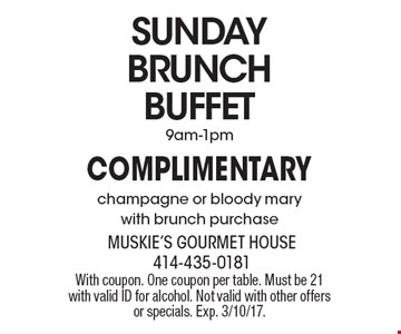 SUNDAY BRUNCH BUFFET Complimentary champagne or bloody mary with brunch purchase. 9am-1pm. With coupon. One coupon per table. Must be 21 with valid ID for alcohol. Not valid with other offers or specials. Exp. 3/10/17.