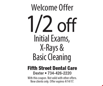 Welcome Offer. 1/2 off Initial Exams, X-Rays & Basic Cleaning. With this coupon. Not valid with other offers. New clients only. Offer expires 4/14/17.