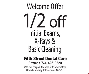 Welcome offer 11/2 off initial exams, x-rays & basic cleaning. With this coupon. Not valid with other offers. New clients only. Offer expires 12/1/17.