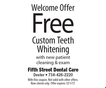 Welcome offer Free custom teeth whitening with new patient cleaning & exam. With this coupon. Not valid with other offers. New clients only. Offer expires 12/1/17.