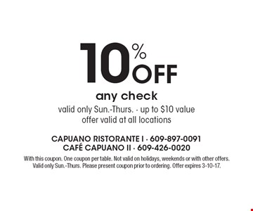 10% off any check. Valid only Sun.-Thurs. Up to $10 value. Offer valid at all locations. With this coupon. One coupon per table. Not valid on holidays, weekends or with other offers. Valid only Sun.-Thurs. Please present coupon prior to ordering. Offer expires 3-10-17.