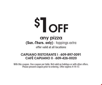 $1 Off any pizza (Sun.-Thurs. only). Toppings extra. Offer valid at all locations. With this coupon. One coupon per table. Not valid on holidays or with other offers. Please present coupon prior to ordering. Offer expires 4-14-17.