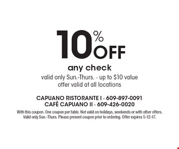 10% Off any check, valid only Sun.-Thurs. - up to $10 value. Offer valid at all locations. With this coupon. One coupon per table. Not valid on holidays, weekends or with other offers. Valid only Sun.-Thurs. Please present coupon prior to ordering. Offer expires 5-12-17.