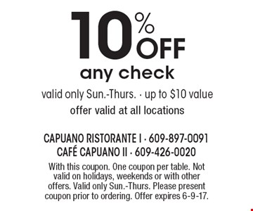 10% off any check. Valid only Sun.-Thurs. Up to $10 value. Offer valid at all locations. With this coupon. One coupon per table. Not valid on holidays, weekends or with other offers. Valid only Sun.-Thurs. Please present coupon prior to ordering. Offer expires 6-9-17.