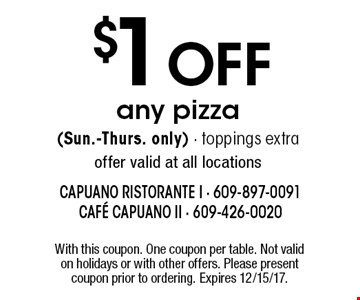 $1 OFF any pizza (Sun.-Thurs. only) - toppings extraoffer valid at all locations. With this coupon. One coupon per table. Not valid on holidays or with other offers. Please present coupon prior to ordering. Expires 12/15/17.
